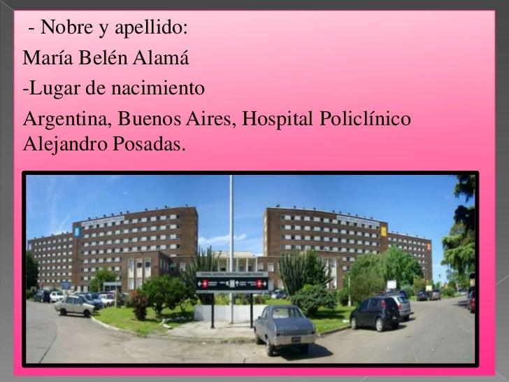 - Nobre y apellido:María Belén Alamá-Lugar de nacimientoArgentina, Buenos Aires, Hospital PoliclínicoAlejandro Posadas.