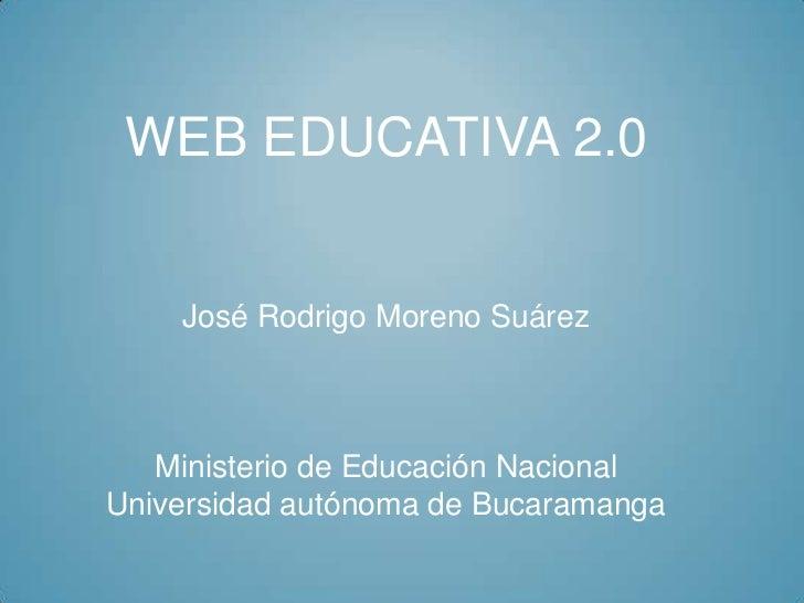 WEB EDUCATIVA 2.0    José Rodrigo Moreno Suárez   Ministerio de Educación NacionalUniversidad autónoma de Bucaramanga