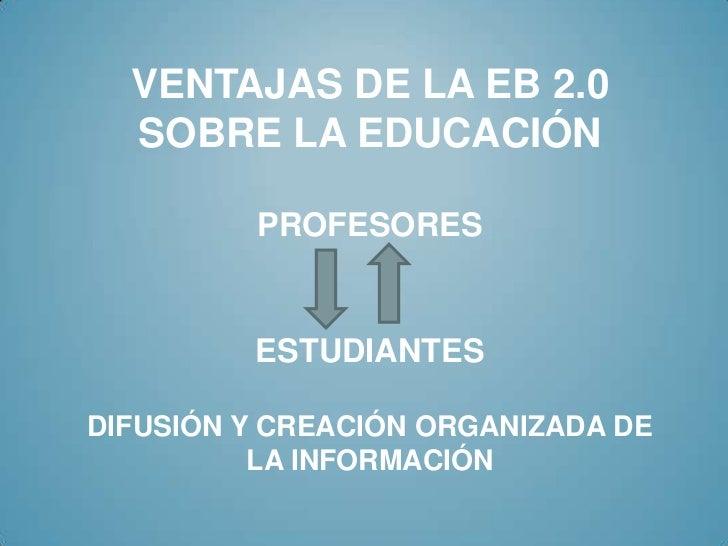 VENTAJAS DE LA EB 2.0  SOBRE LA EDUCACIÓN         PROFESORES         ESTUDIANTESDIFUSIÓN Y CREACIÓN ORGANIZADA DE         ...