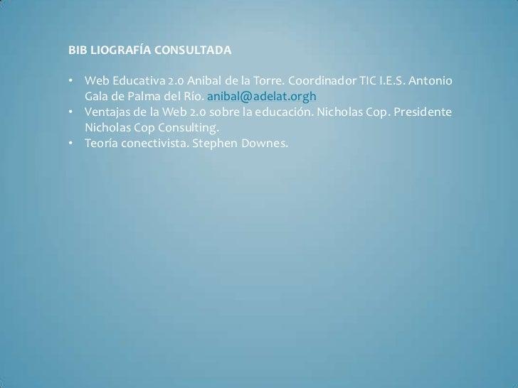 BIB LIOGRAFÍA CONSULTADA• Web Educativa 2.0 Anibal de la Torre. Coordinador TIC I.E.S. Antonio  Gala de Palma del Río. ani...