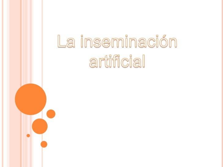 LA INSEMINACIÓN ARTIFICIAL   Es una técnica de reproducción asistida sencilla que consiste    en el depósito de espermato...