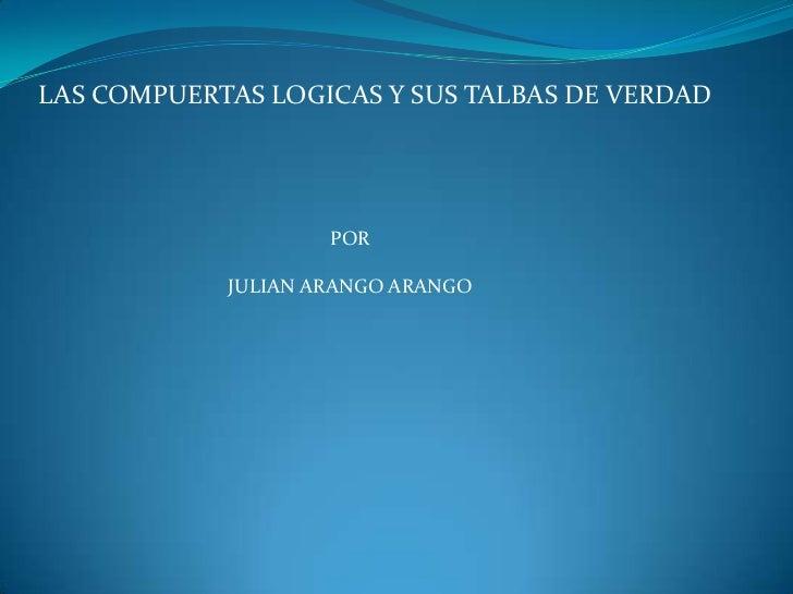 LAS COMPUERTAS LOGICAS Y SUS TALBAS DE VERDAD                    POR            JULIAN ARANGO ARANGO