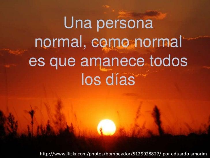 Una persona normal, como normales que amanece todos       los días http://www.flickr.com/photos/bombeador/5129928827/ por ...