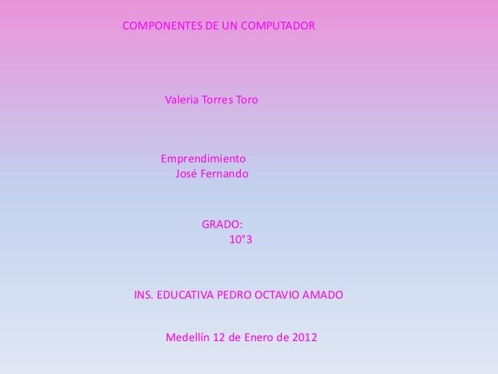 COMPONENTES DE UN COMPUTADOR      Valeria Torres Toro     Emprendimiento       José Fernando             GRADO:           ...