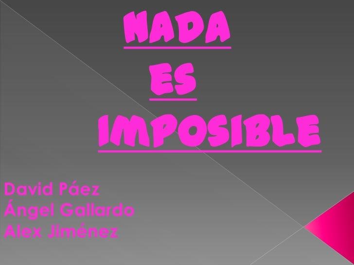 Nada            es          ImposibleDavid PáezÁngel GallardoAlex Jiménez