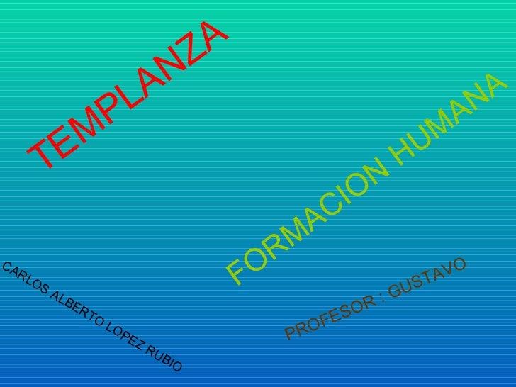 CARLOS ALBERTO LOPEZ RUBIO TEMPLANZA FORMACION HUMANA   PROFESOR : GUSTAVO