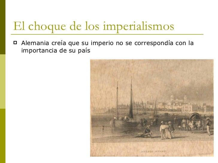 El choque de los imperialismos <ul><li>Alemania creía que su imperio no se correspondía con la importancia de su país </li...