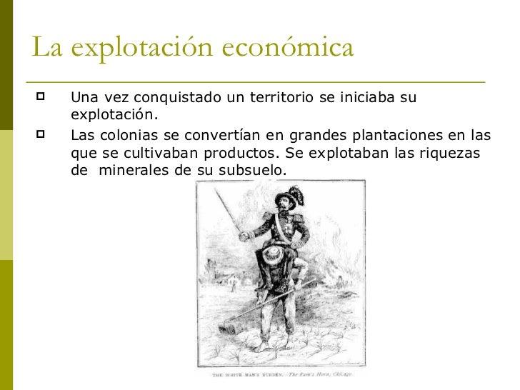 La explotación económica <ul><li>Una vez conquistado un territorio se iniciaba su explotación.  </li></ul><ul><li>Las colo...
