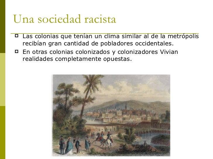Una sociedad racista <ul><li>Las colonias que tenían un clima similar al de la metrópolis recibían gran cantidad de poblad...