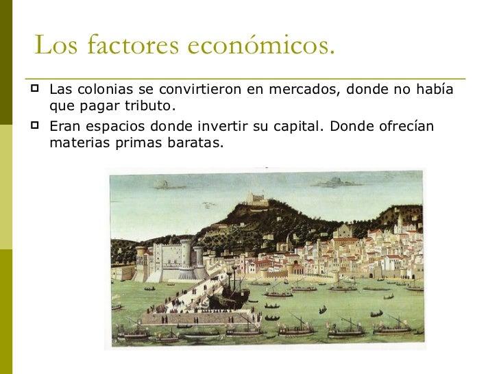 Los factores económicos. <ul><li>Las colonias se convirtieron en mercados, donde no había que pagar tributo. </li></ul><ul...