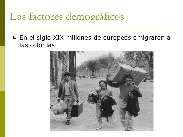Los factores demográficos <ul><li>En el siglo XIX millones de europeos emigraron a las colonias. </li></ul>