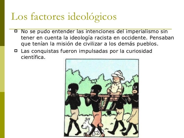Los factores ideológicos <ul><li>No se pudo entender las intenciones del imperialismo sin tener en cuenta la ideología rac...