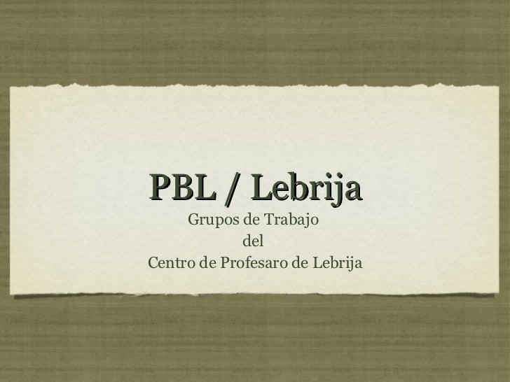 PBL / Lebrija <ul><li>Grupos de Trabajo  </li></ul><ul><li>del  </li></ul><ul><li>Centro de Profesaro de Lebrija </li></ul>