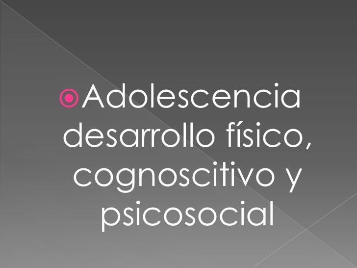 Adolescenciadesarrollo físico,cognoscitivo y  psicosocial