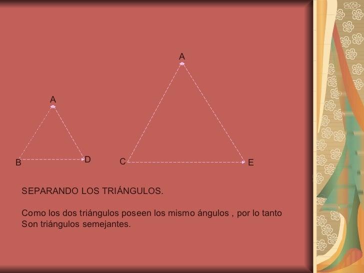 A B D A C E SEPARANDO LOS TRIÁNGULOS. Como los dos triángulos poseen los mismo ángulos , por lo tanto  Son triángulos seme...