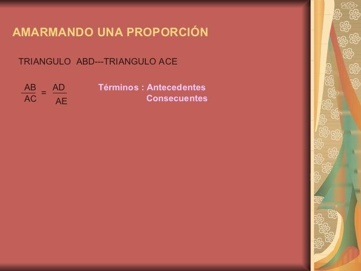 AMARMANDO UNA PROPORCIÓN TRIANGULO  ABD---TRIANGULO ACE AB AD AC AE = Términos : Antecedentes  Consecuentes