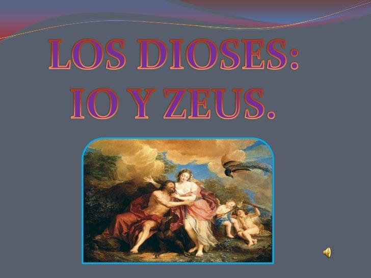 Io era una doncella de Argos, hija de Inaco que era sacerdotisa  de la diosa Hera (esposa de Zeus) y Zeus era amante de Io.