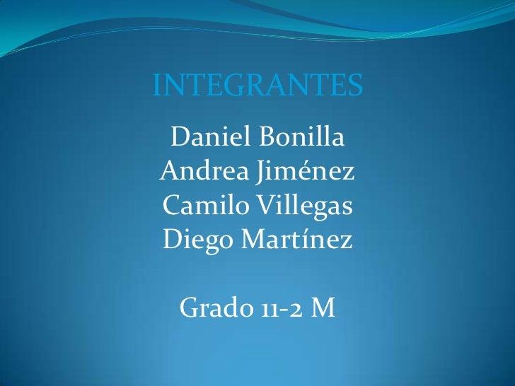 INTEGRANTES Daniel BonillaAndrea JiménezCamilo VillegasDiego Martínez Grado 11-2 M