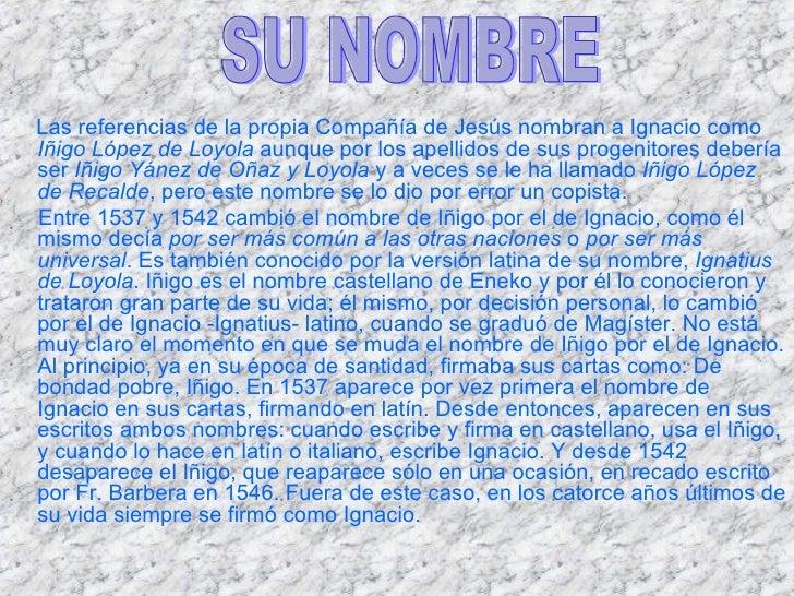 <ul><li>Las referencias de la propia Compañía de Jesús nombran a Ignacio como  Iñigo López de Loyola  aunque por los apell...