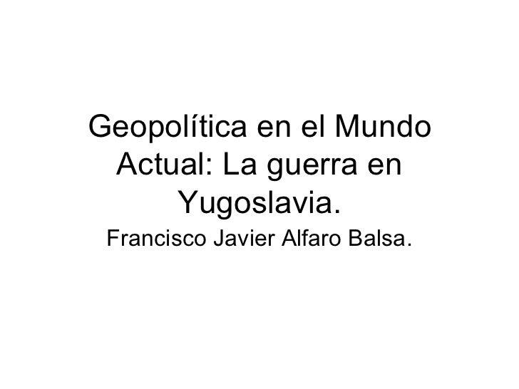 Geopol ítica en el Mundo Actual: La guerra en Yugoslavia. Francisco Javier Alfaro Balsa.
