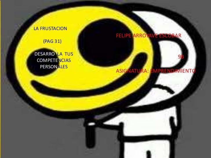 LA FRUSTACION                 FELIPE ARROYAVE ESCOBAR   (PAG 31)DESARROLLA TUS                                      9B COM...
