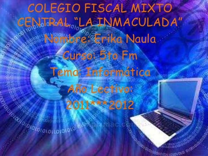 """COLEGIO FISCAL MIXTOCENTRAL """"LA INMACULADA""""   Nombre: Erika Naula      Curso: 5to Fm    Tema: Informática       Año Lectiv..."""