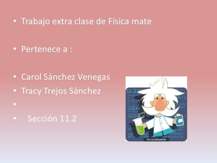 • Trabajo extra clase de Física mate• Pertenece a :• Carol Sánchez Venegas• Tracy Trejos Sánchez•• Sección 11.2
