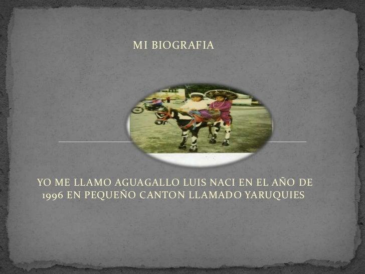 MI BIOGRAFIAYO ME LLAMO AGUAGALLO LUIS NACI EN EL AÑO DE 1996 EN PEQUEÑO CANTON LLAMADO YARUQUIES