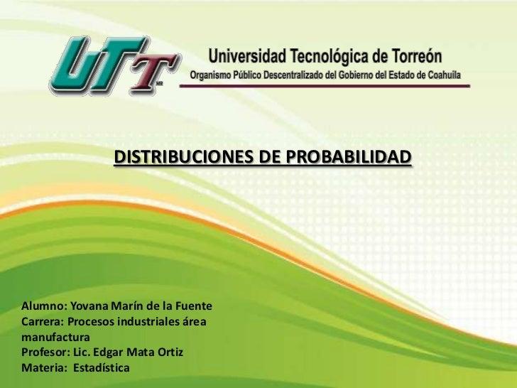DISTRIBUCIONES DE PROBABILIDADAlumno: Yovana Marín de la FuenteCarrera: Procesos industriales áreamanufacturaProfesor: Lic...