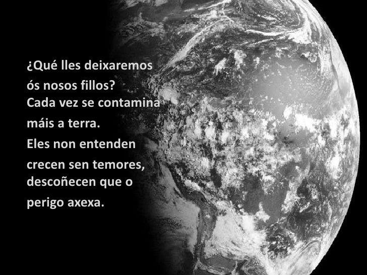 ¿Qué lles deixaremosós nosos fillos?Cada vez se contaminamáis a terra.Eles non entendencrecen sen temores,descoñecen que o...