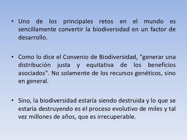 • Uno de los principales retos en el mundo es  sencillamente convertir la biodiversidad en un factor de  desarrollo.• Como...