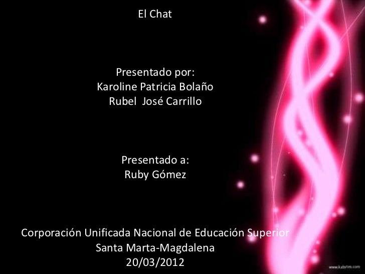 El Chat                 Presentado por:              Karoline Patricia Bolaño                Rubel José Carrillo          ...