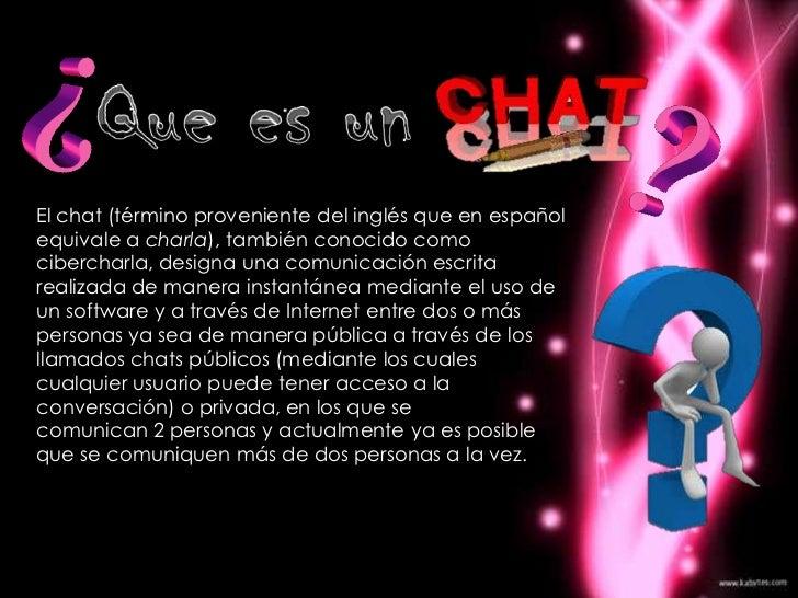 El chat (término proveniente del inglés que en españolequivale a charla), también conocido comocibercharla, designa una co...
