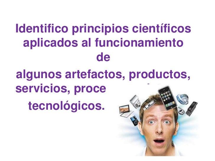 Identifico principios científicos  aplicados al funcionamiento               dealgunos artefactos, productos,servicios, pr...