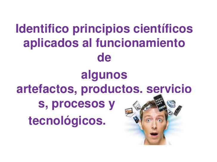 Identifico principios científicos  aplicados al funcionamiento                de             algunosartefactos, productos,...