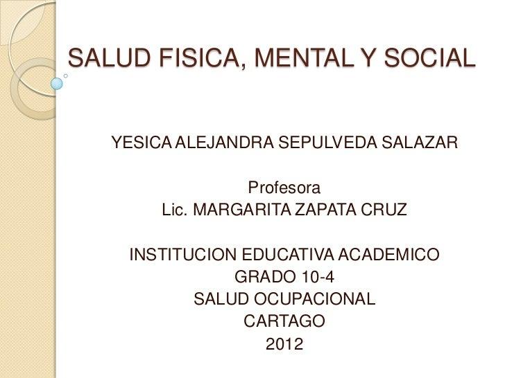 SALUD FISICA, MENTAL Y SOCIAL   YESICA ALEJANDRA SEPULVEDA SALAZAR                Profesora       Lic. MARGARITA ZAPATA CR...