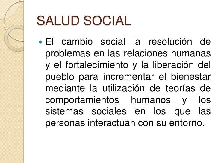 SALUD SOCIAL   El cambio social la resolución de    problemas en las relaciones humanas    y el fortalecimiento y la libe...