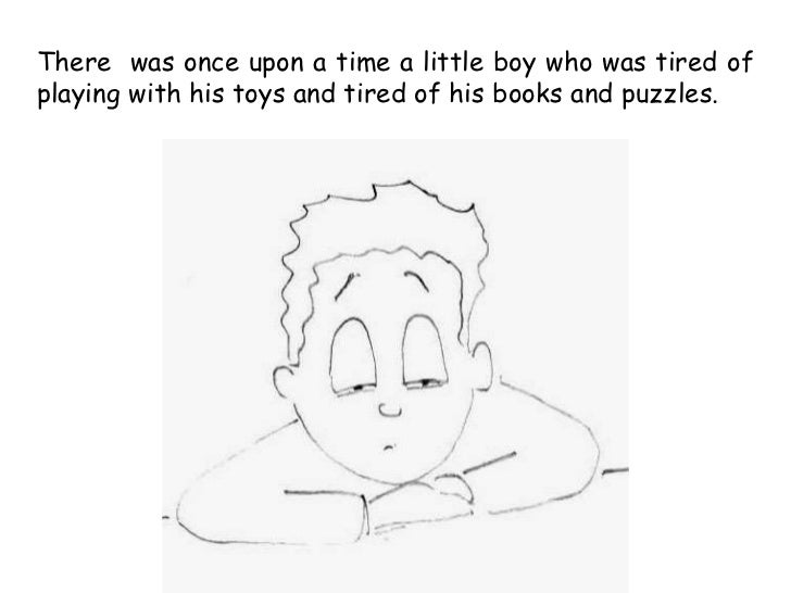 There was once upon a time a little boy who was tired ofplaying with his toys and tired of his books and puzzles.