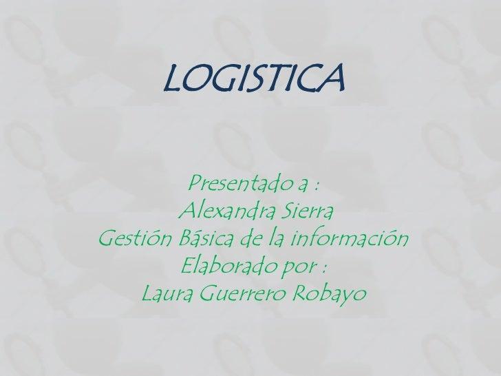 LOGISTICA         Presentado a :        Alexandra SierraGestión Básica de la información        Elaborado por :    Laura G...