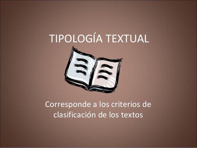 TIPOLOGÍA TEXTUAL Corresponde a los criterios de clasificación de los textos