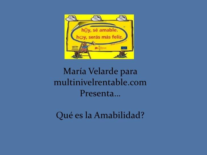 María Velarde paramultinivelrentable.com      Presenta…Qué es la Amabilidad?