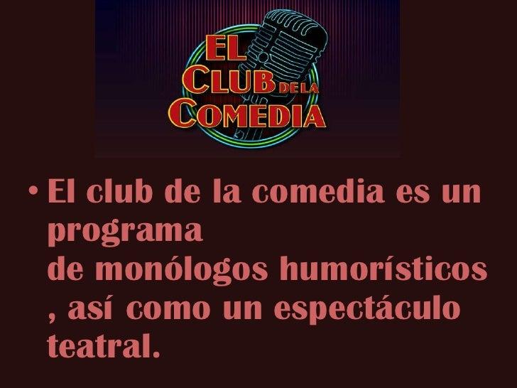 • El club de la comedia es un  programa  de monólogos humorísticos  , así como un espectáculo  teatral.