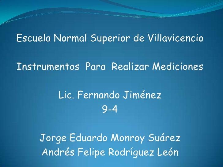 Escuela Normal Superior de VillavicencioInstrumentos Para Realizar Mediciones         Lic. Fernando Jiménez               ...