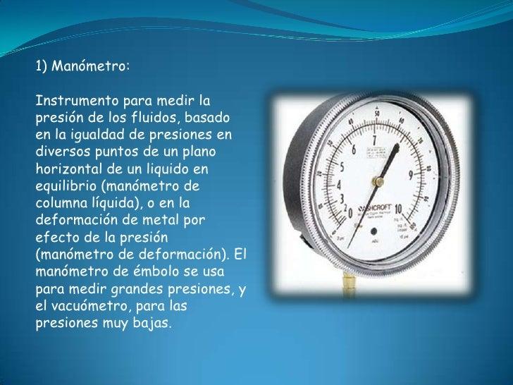 1) Manómetro:Instrumento para medir lapresión de los fluidos, basadoen la igualdad de presiones endiversos puntos de un pl...