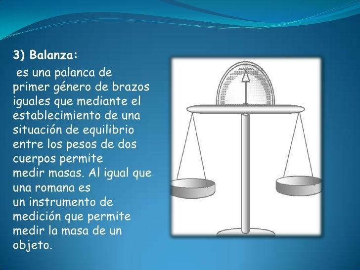 3) Balanza: es una palanca deprimer género de brazosiguales que mediante elestablecimiento de unasituación de equilibrioen...