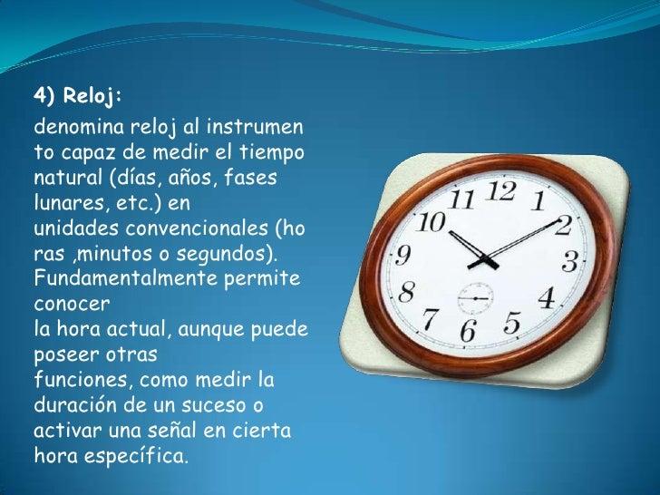 4) Reloj:denomina reloj al instrumento capaz de medir el tiemponatural (días, años, faseslunares, etc.) enunidades convenc...