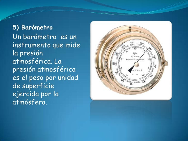 5) BarómetroUn barómetro es uninstrumento que midela presiónatmosférica. Lapresión atmosféricaes el peso por unidadde supe...