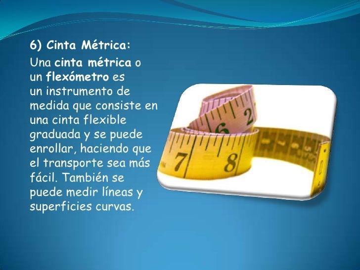 6) Cinta Métrica:Una cinta métrica oun flexómetro esun instrumento demedida que consiste enuna cinta flexiblegraduada y se...