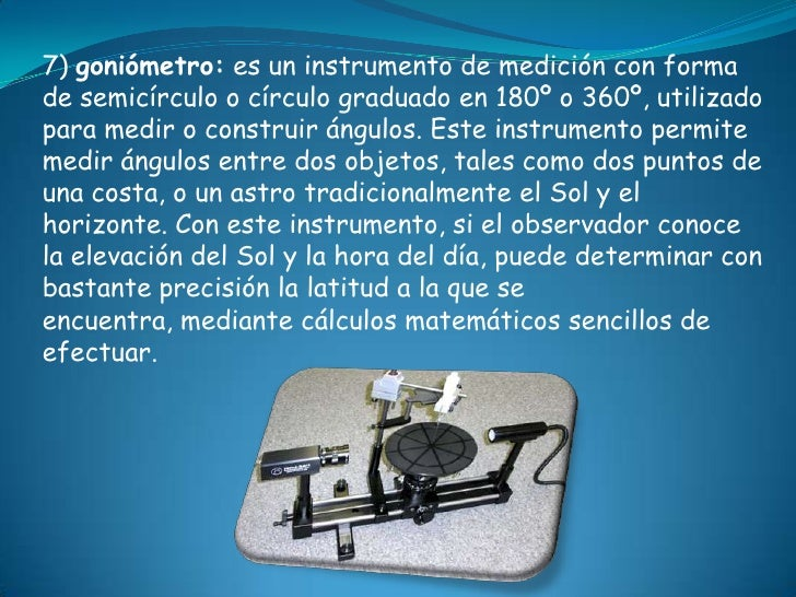 7) goniómetro: es un instrumento de medición con formade semicírculo o círculo graduado en 180º o 360º, utilizadopara medi...
