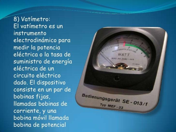 8) Vatímetro:El vatímetro es uninstrumentoelectrodinámico paramedir la potenciaeléctrica o la tasa desuministro de energía...